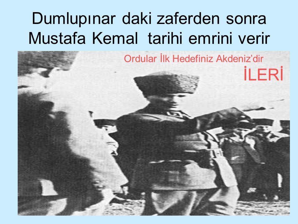 Dumlupınar daki zaferden sonra Mustafa Kemal tarihi emrini verir Ordular İlk Hedefiniz Akdeniz'dir İLERİ