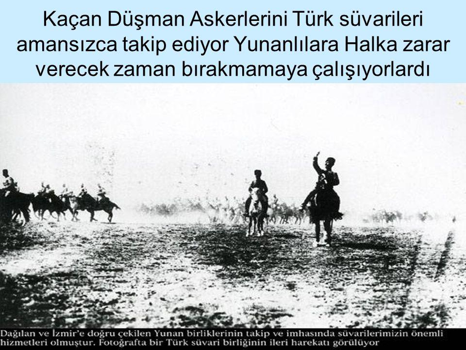 Kaçan Düşman Askerlerini Türk süvarileri amansızca takip ediyor Yunanlılara Halka zarar verecek zaman bırakmamaya çalışıyorlardı