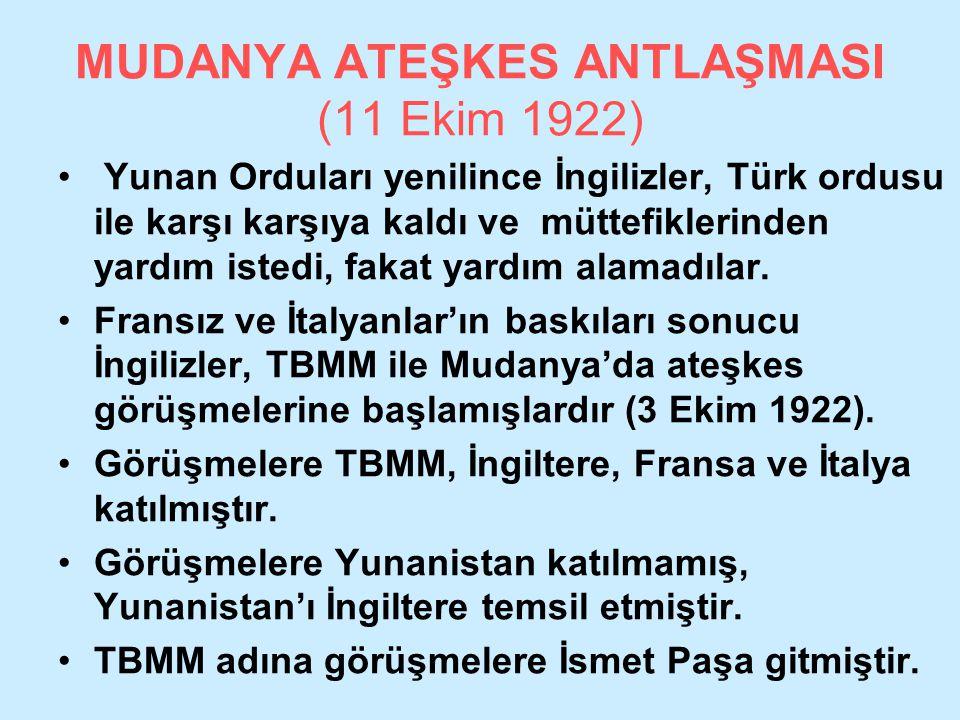 MUDANYA ATEŞKES ANTLAŞMASI (11 Ekim 1922) Yunan Orduları yenilince İngilizler, Türk ordusu ile karşı karşıya kaldı ve müttefiklerinden yardım istedi,