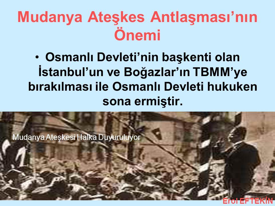 Mudanya Ateşkes Antlaşması'nın Önemi Osmanlı Devleti'nin başkenti olan İstanbul'un ve Boğazlar'ın TBMM'ye bırakılması ile Osmanlı Devleti hukuken sona