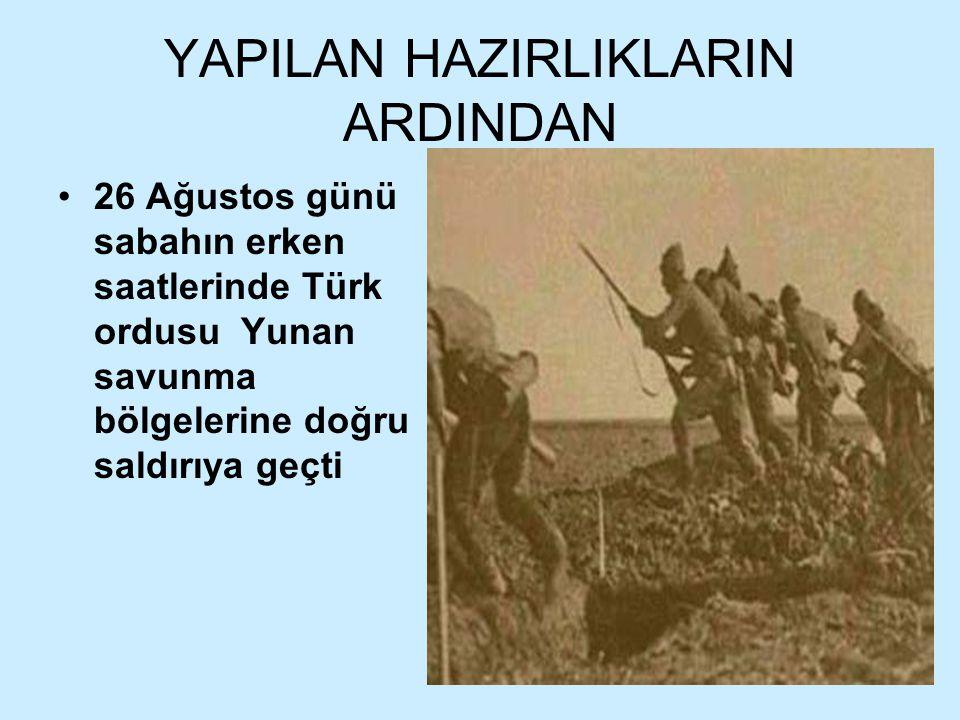 YAPILAN HAZIRLIKLARIN ARDINDAN 26 Ağustos günü sabahın erken saatlerinde Türk ordusu Yunan savunma bölgelerine doğru saldırıya geçti