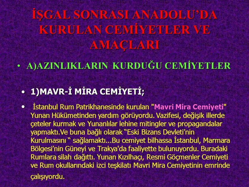 İŞGAL SONRASI ANADOLU'DA KURULAN CEMİYETLER VE AMAÇLARI 1)MAVR-İ1)MAVR-İ MİRA CEMİYETİ; A)AZINLIKLARINA)AZINLIKLARIN KURDUĞU CEMİYETLER İstanbul Rum P