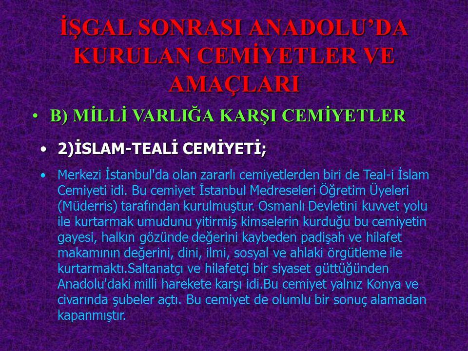 İŞGAL SONRASI ANADOLU'DA KURULAN CEMİYETLER VE AMAÇLARI 2)İSLAM-TEALİ2)İSLAM-TEALİ CEMİYETİ; B)B) MİLLİ VARLIĞA KARŞI CEMİYETLER Merkezi İstanbul'da o