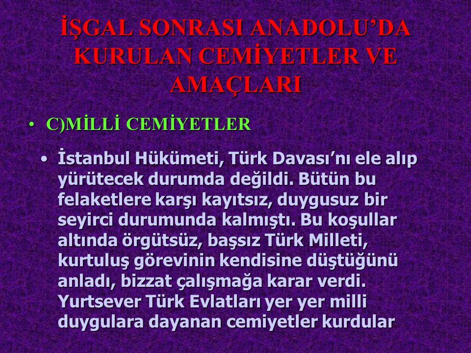 İŞGAL SONRASI ANADOLU'DA KURULAN CEMİYETLER VE AMAÇLARI İstanbulİstanbul Hükümeti, Türk Davası'nı ele alıp yürütecek durumda değildi. Bütün bu felaket