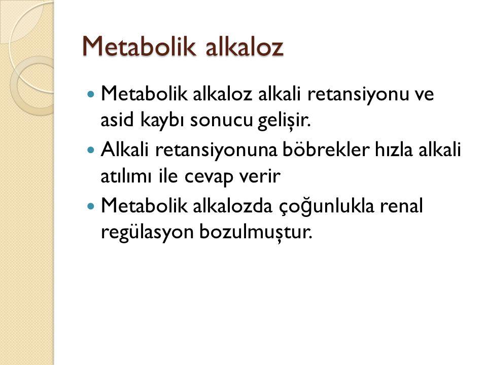 Metabolik alkaloz Metabolik alkaloz alkali retansiyonu ve asid kaybı sonucu gelişir. Alkali retansiyonuna böbrekler hızla alkali atılımı ile cevap ver