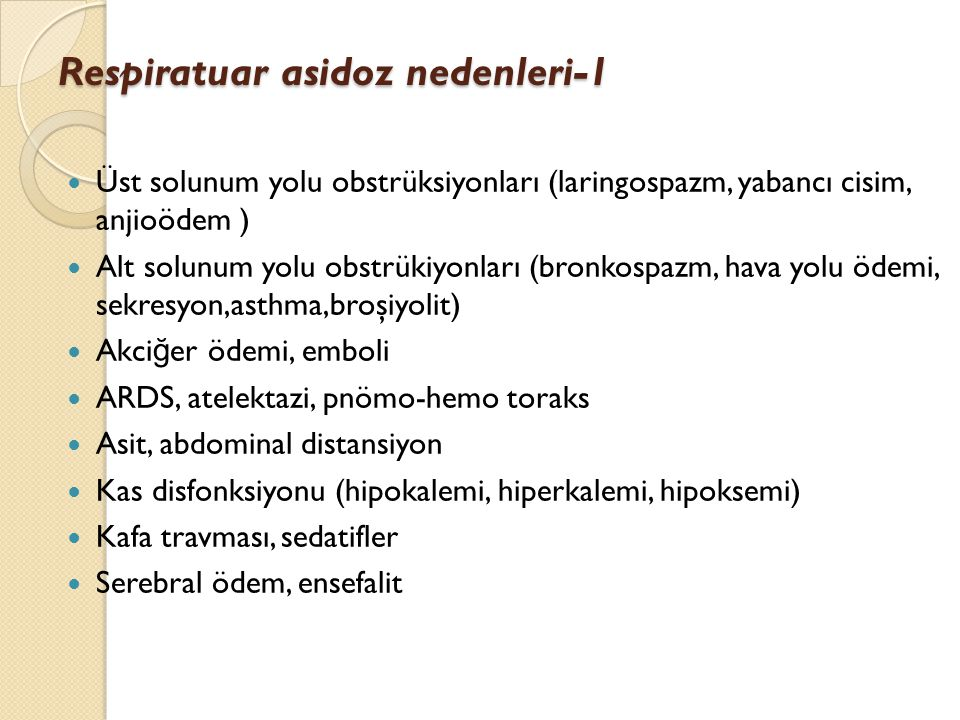 Respiratuar asidoz nedenleri-1 Üst solunum yolu obstrüksiyonları (laringospazm, yabancı cisim, anjioödem ) Alt solunum yolu obstrükiyonları (bronkospa