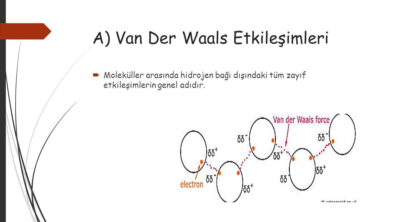 A) Van Der Waals Etkileşimleri  Moleküller arasında hidrojen bağı dışındaki tüm zayıf etkileşimlerin genel adıdır.