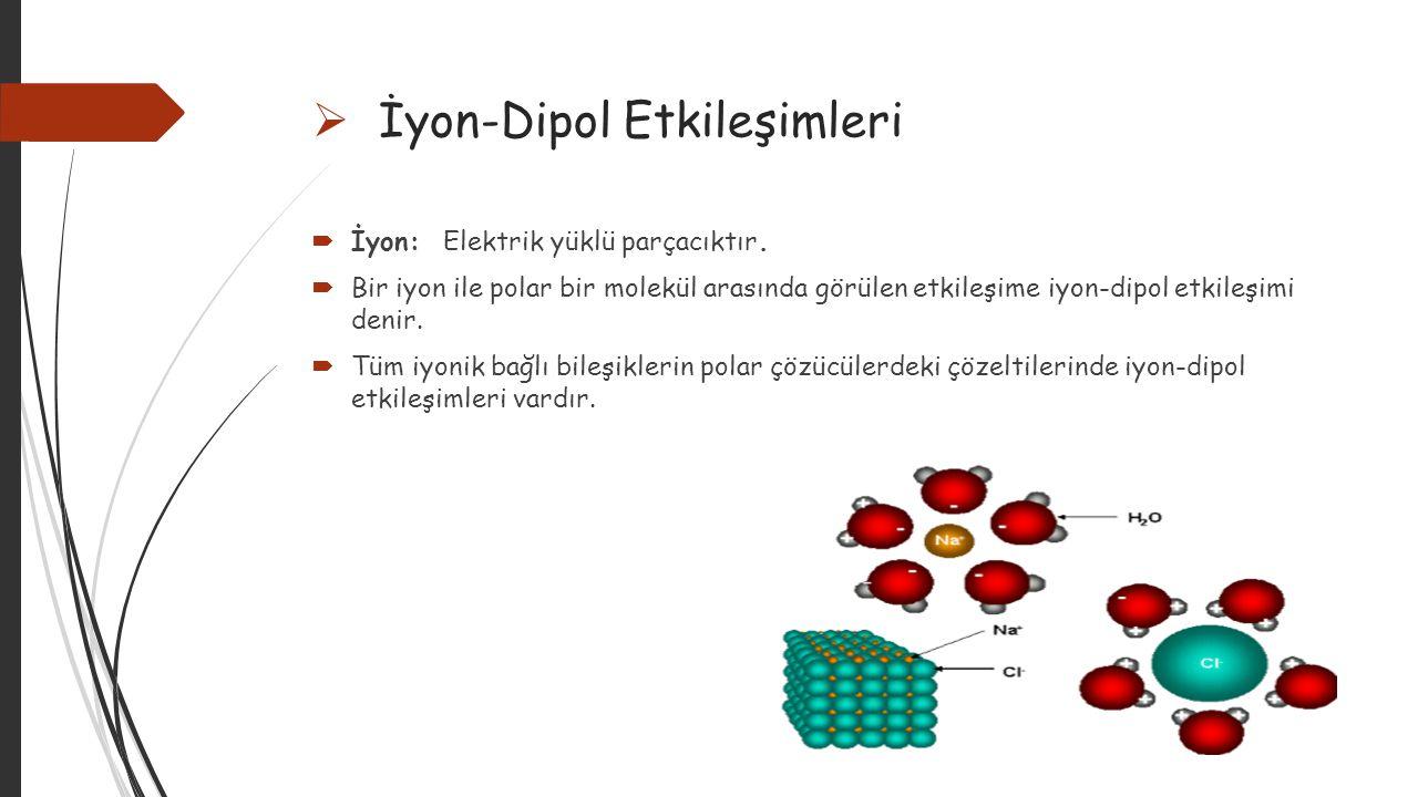  İndüklenmiş Dipol Etkileşimleri  İndüklenmiş dipol: Yüklü ya da polar parçacığın yakınlaşması sonucu oluşturduğu elektriksel alan etkisiyle apolar molekül ya da asal gazların atomlarındaki yük dağılımı bir tür dipol oluşacak şekilde bozulur.Apolar molekül ya da asal gazda oluşan bu dipole indüklenmiş dipol denir.