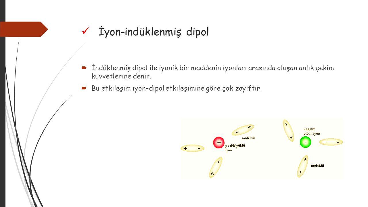 Dipol-indüklenmiş dipol  Polar moleküller ile indüklenmiş dipoller arasında oluşan anlık çekim kuvvetleri dipol- indüklenmiş dipol bağlarıdır.