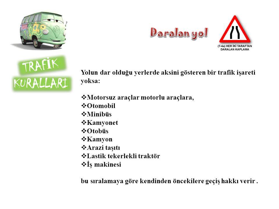 TRAF İ K KURALLARI Yolun dar olduğu yerlerde aksini gösteren bir trafik işareti yoksa:  Motorsuz araçlar motorlu araçlara,  Otomobil  Minibüs  Kam