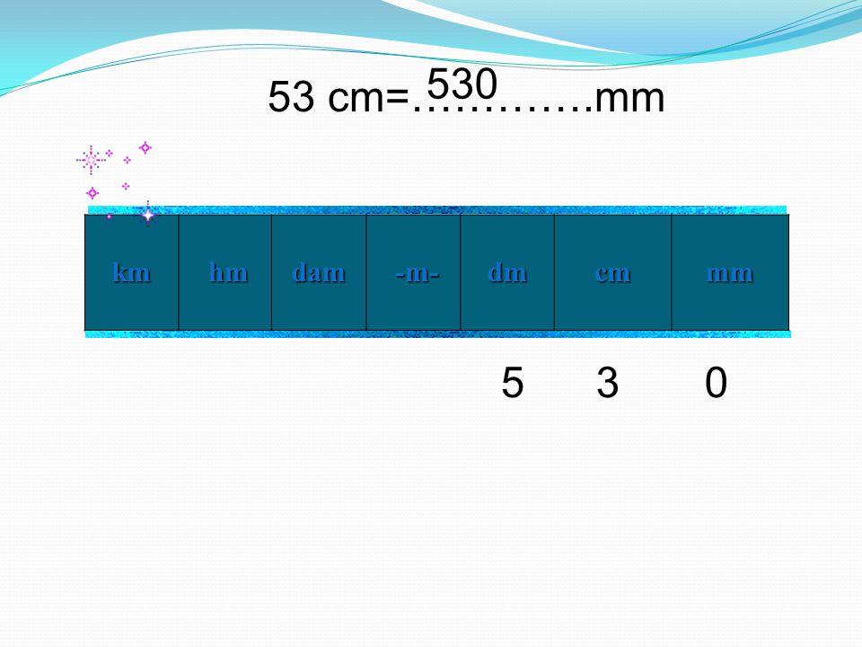 53 cm=………….mm km hm hmdam -m- -m- dm cm mm 350 530