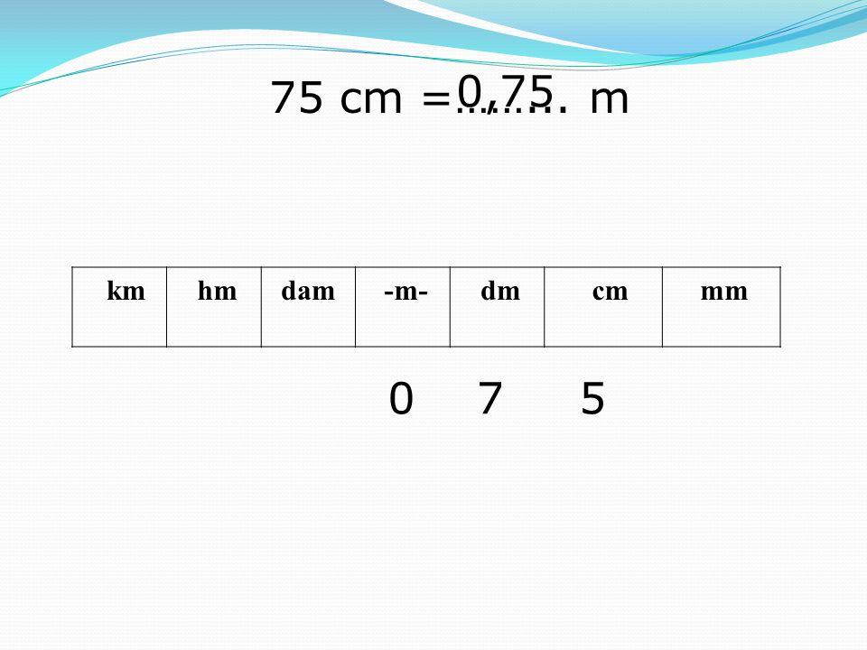 km hmdam -m- dm cm mm 75 cm =……... m 570 0,75