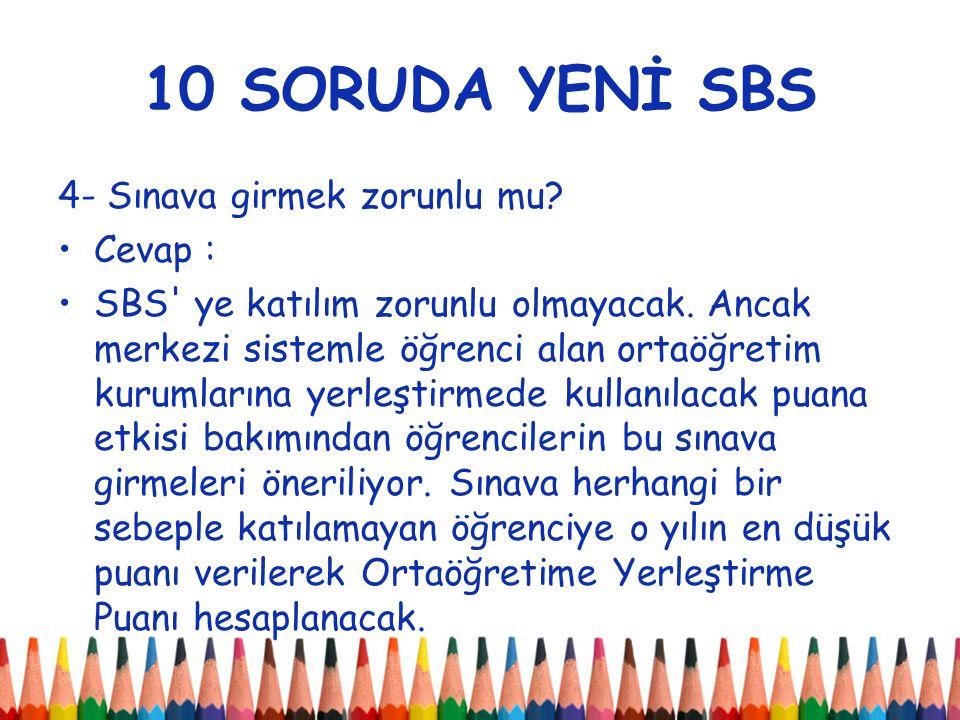 10 SORUDA YENİ SBS 4- Sınava girmek zorunlu mu. Cevap : SBS ye katılım zorunlu olmayacak.