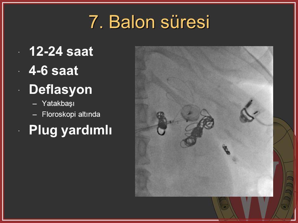 7. Balon süresi  12-24 saat  4-6 saat  Deflasyon –Yatakbaşı –Floroskopi altında  Plug yardımlı