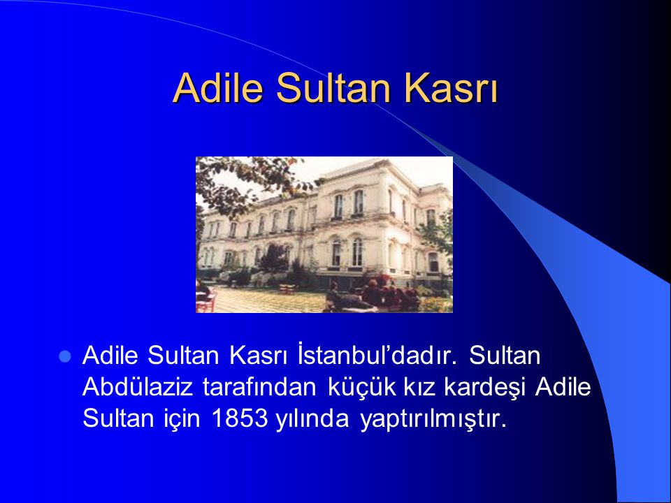 Adile Sultan Kasrı Adile Sultan Kasrı İstanbul'dadır. Sultan Abdülaziz tarafından küçük kız kardeşi Adile Sultan için 1853 yılında yaptırılmıştır.