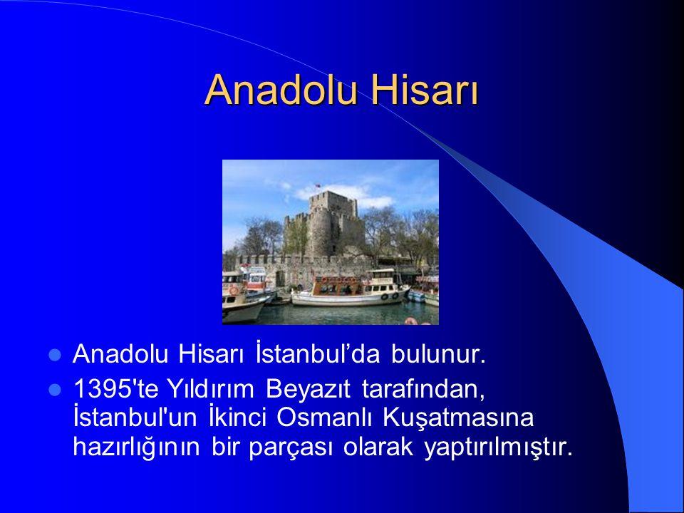 Anadolu Hisarı Anadolu Hisarı İstanbul'da bulunur. 1395'te Yıldırım Beyazıt tarafından, İstanbul'un İkinci Osmanlı Kuşatmasına hazırlığının bir parças