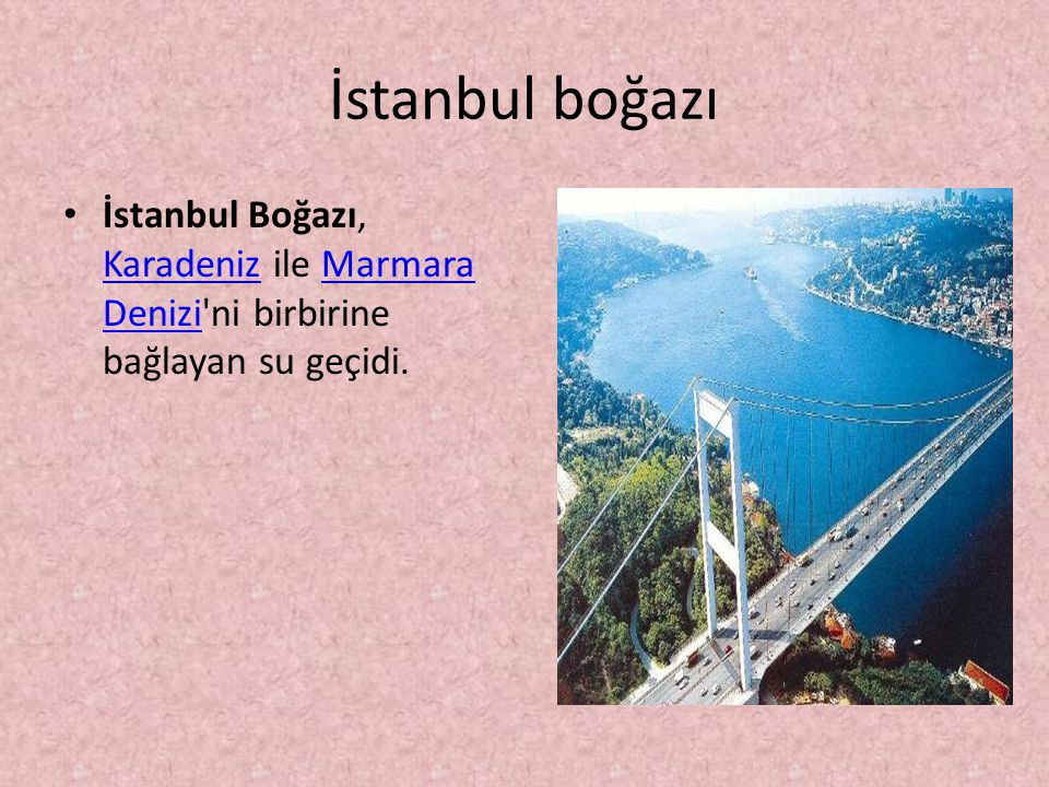 İstanbul boğazı İstanbul Boğazı, Karadeniz ile Marmara Denizi'ni birbirine bağlayan su geçidi.