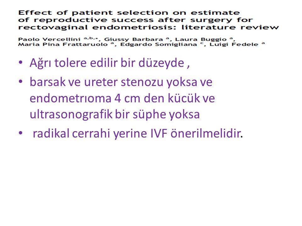 Ağrı tolere edilir bir düzeyde, barsak ve ureter stenozu yoksa ve endometrıoma 4 cm den kücük ve ultrasonografik bir süphe yoksa radikal cerrahi yerine IVF önerilmelidir.