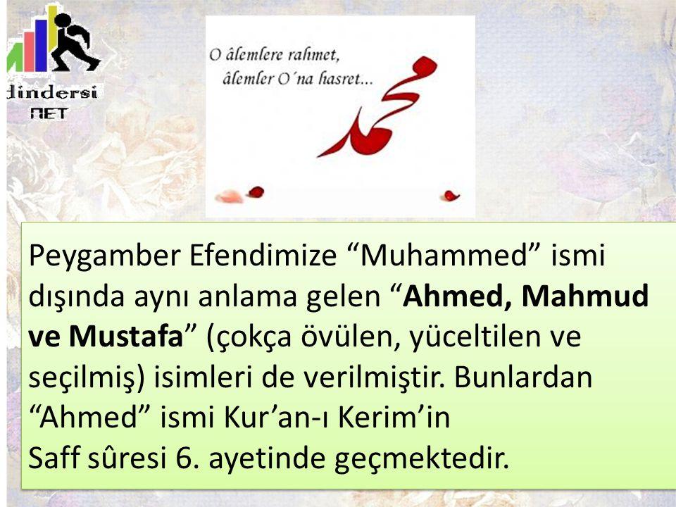 """Peygamber Efendimize """"Muhammed"""" ismi dışında aynı anlama gelen """"Ahmed, Mahmud ve Mustafa"""" (çokça övülen, yüceltilen ve seçilmiş) isimleri de verilmişt"""