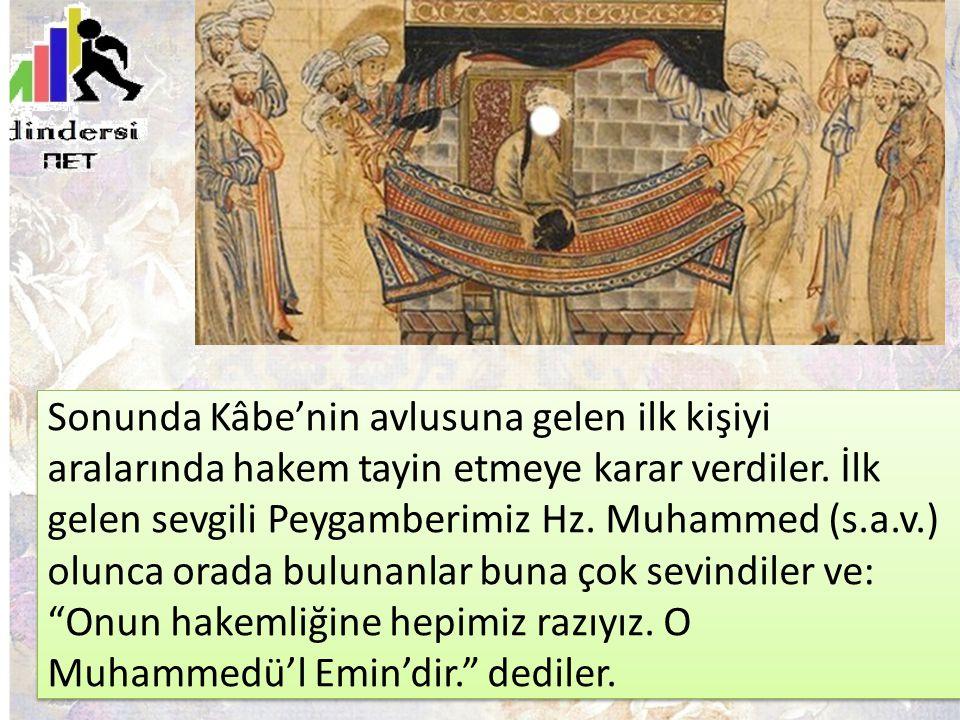 Sonunda Kâbe'nin avlusuna gelen ilk kişiyi aralarında hakem tayin etmeye karar verdiler. İlk gelen sevgili Peygamberimiz Hz. Muhammed (s.a.v.) olunca
