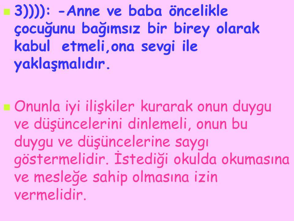 3)))): -Anne ve baba öncelikle çocuğunu bağımsız bir birey olarak kabul etmeli,ona sevgi ile yaklaşmalıdır. Onunla iyi ilişkiler kurarak onun duygu ve