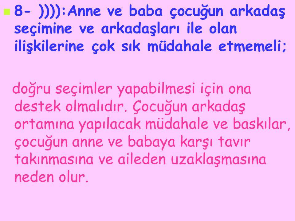 8- )))):Anne ve baba çocuğun arkadaş seçimine ve arkadaşları ile olan ilişkilerine çok sık müdahale etmemeli; doğru seçimler yapabilmesi için ona dest