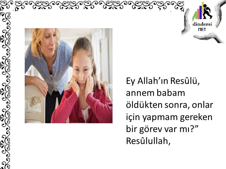 """Ey Allah'ın Resûlü, annem babam öldükten sonra, onlar için yapmam gereken bir görev var mı?"""" Resûlullah,"""