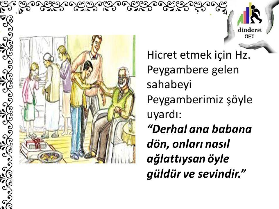 """Hicret etmek için Hz. Peygambere gelen sahabeyi Peygamberimiz şöyle uyardı: """"Derhal ana babana dön, onları nasıl ağlattıysan öyle güldür ve sevindir."""""""