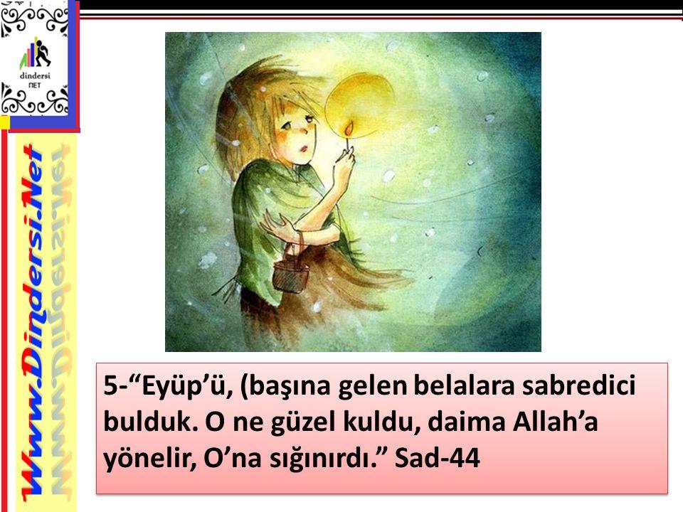 """5-""""Eyüp'ü, (başına gelen belalara sabredici bulduk. O ne güzel kuldu, daima Allah'a yönelir, O'na sığınırdı."""" Sad-44"""