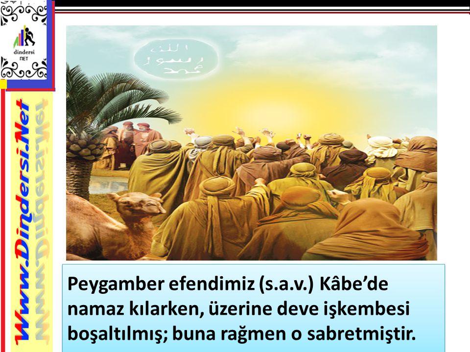 Peygamber efendimiz (s.a.v.) Kâbe'de namaz kılarken, üzerine deve işkembesi boşaltılmış; buna rağmen o sabretmiştir.