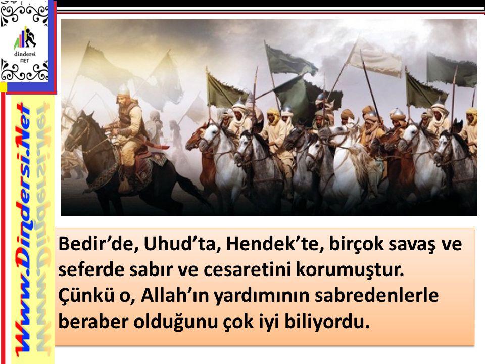 Bedir'de, Uhud'ta, Hendek'te, birçok savaş ve seferde sabır ve cesaretini korumuştur. Çünkü o, Allah'ın yardımının sabredenlerle beraber olduğunu çok