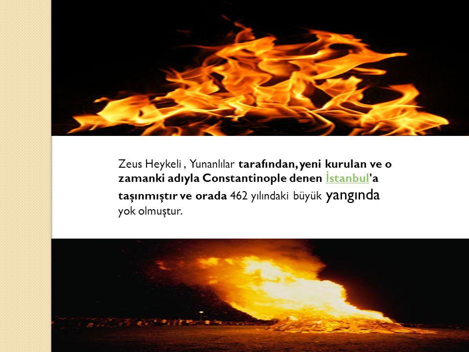 Zeus Heykeli, Yunanlılar tarafından, yeni kurulan ve o zamanki adıyla Constantinople denen İ stanbul a taşınmıştır ve orada 462 yılındaki büyük yangında yok olmuştur.
