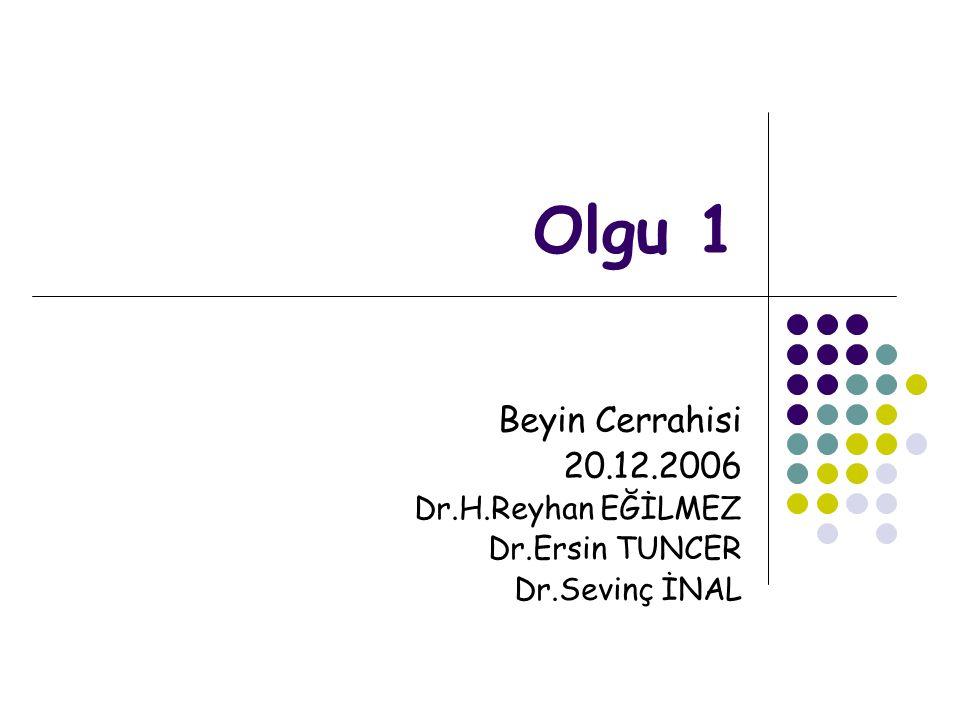 Olgu 1 Beyin Cerrahisi 20.12.2006 Dr.H.Reyhan EĞİLMEZ Dr.Ersin TUNCER Dr.Sevinç İNAL