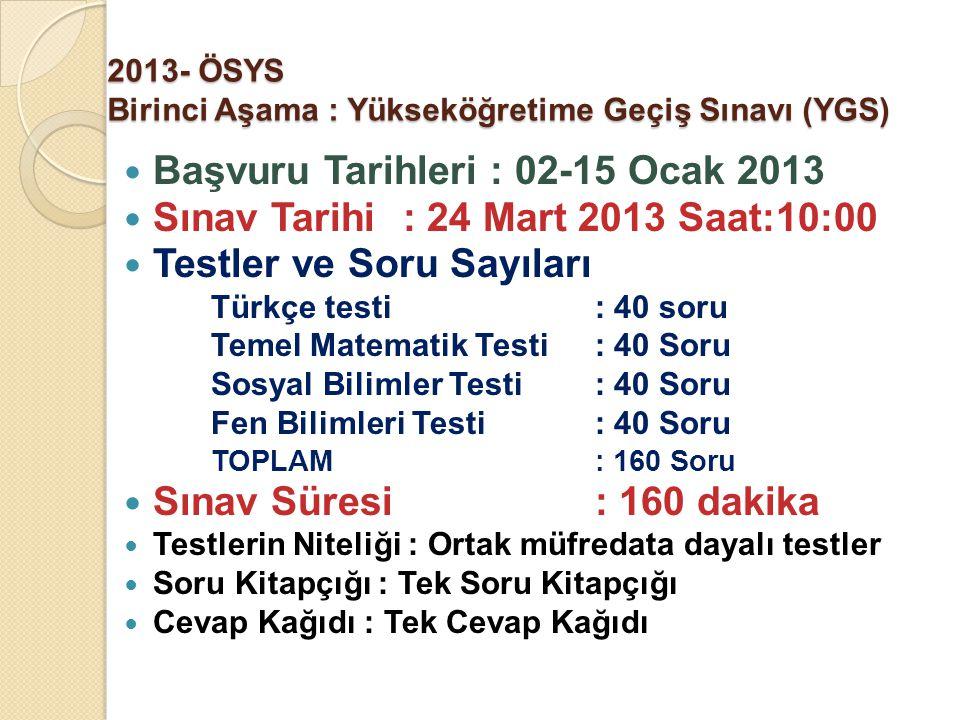 2013- ÖSYS Birinci Aşama : Yükseköğretime Geçiş Sınavı (YGS) Başvuru Tarihleri : 02-15 Ocak 2013 Sınav Tarihi : 24 Mart 2013 Saat:10:00 Testler ve Sor