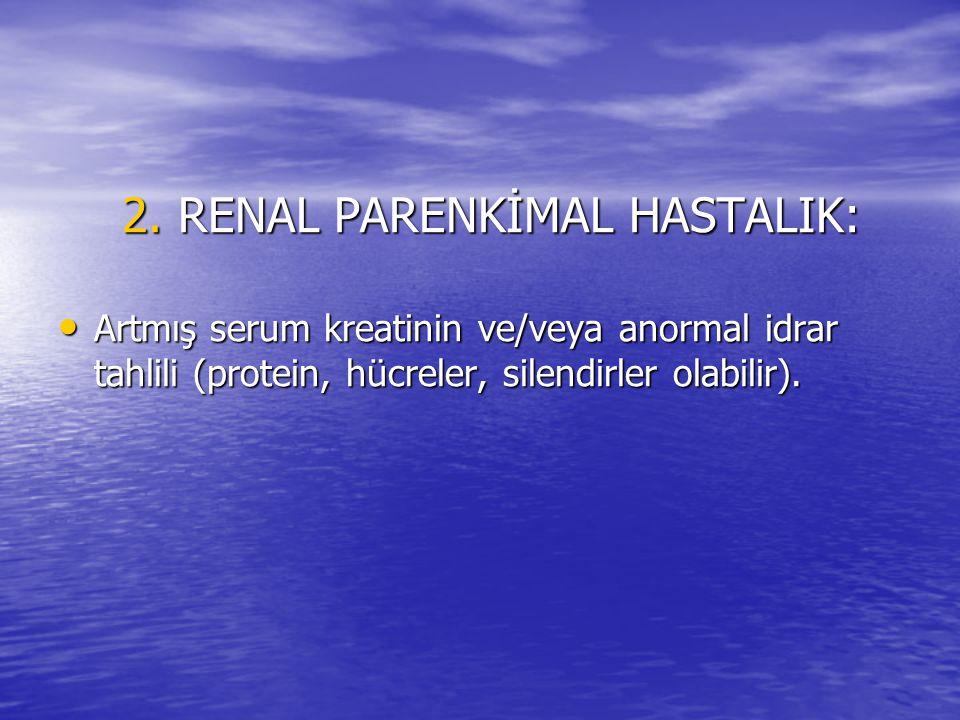 2. RENAL PARENKİMAL HASTALIK: Artmış serum kreatinin ve/veya anormal idrar tahlili (protein, hücreler, silendirler olabilir). Artmış serum kreatinin v