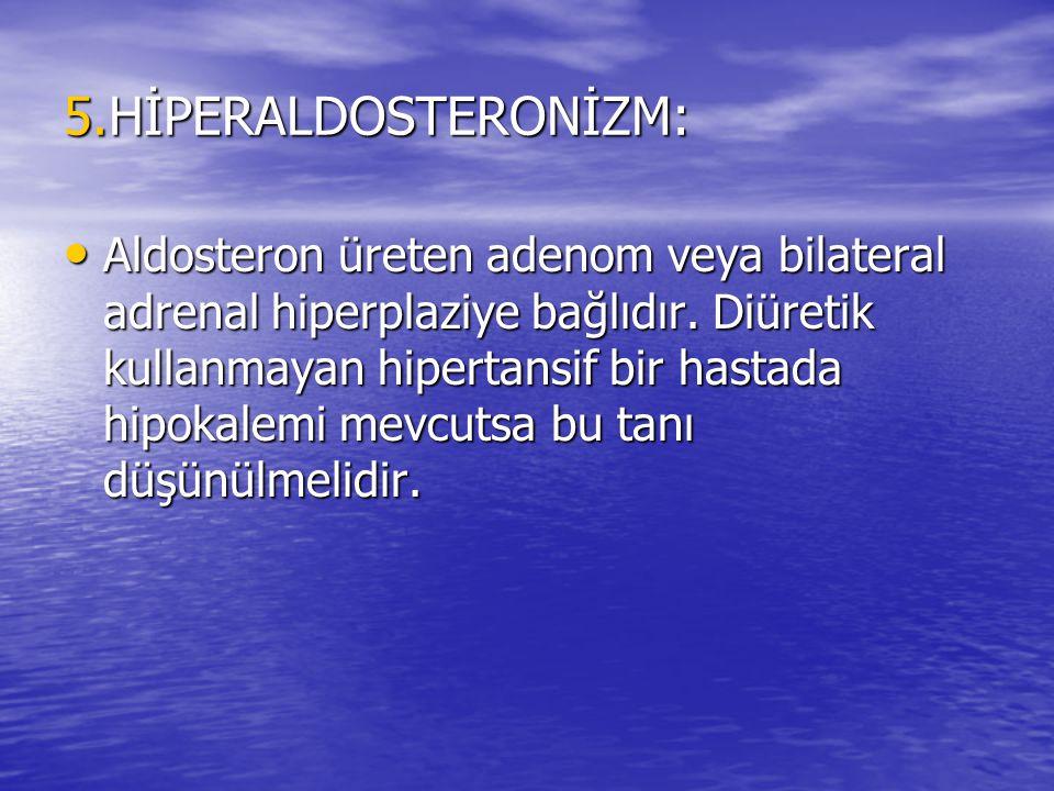 5.HİPERALDOSTERONİZM: Aldosteron üreten adenom veya bilateral adrenal hiperplaziye bağlıdır. Diüretik kullanmayan hipertansif bir hastada hipokalemi m