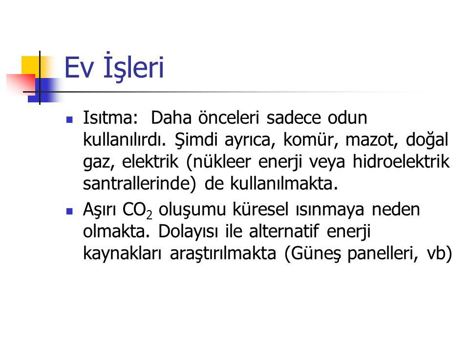 Isıtma: Daha önceleri sadece odun kullanılırdı. Şimdi ayrıca, komür, mazot, doğal gaz, elektrik (nükleer enerji veya hidroelektrik santrallerinde) de