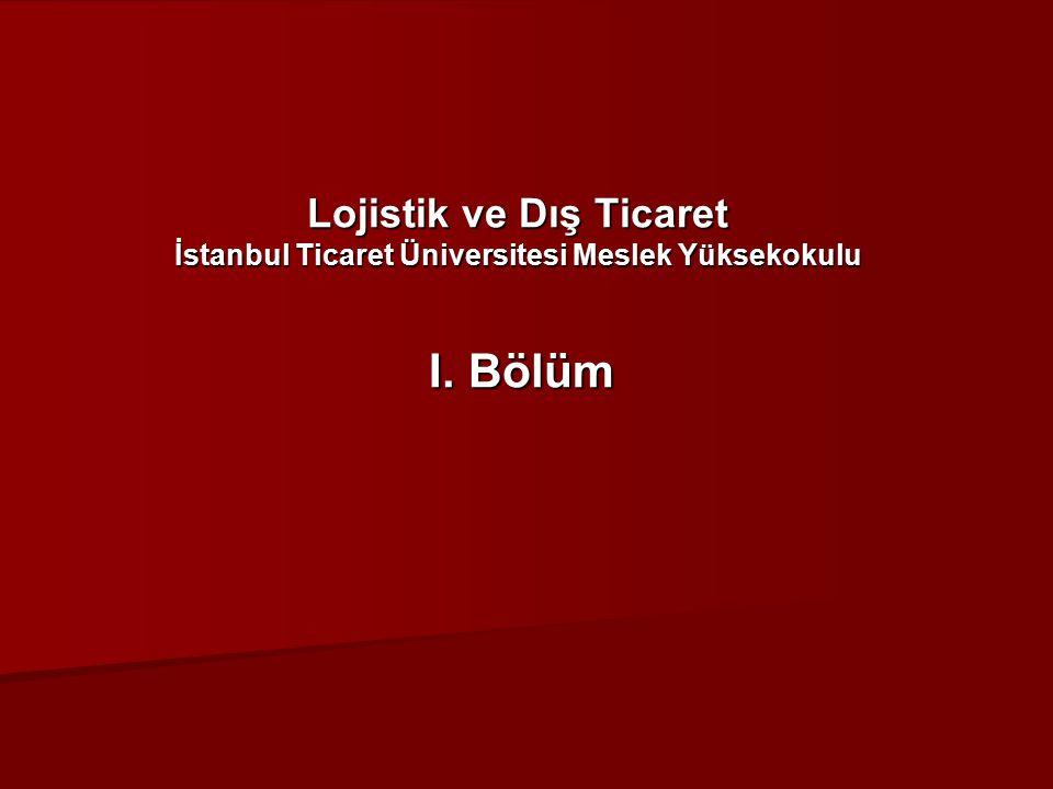 Lojistik ve Dış Ticaret İstanbul Ticaret Üniversitesi Meslek Yüksekokulu I. Bölüm