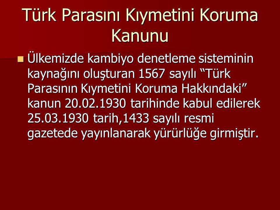 Türk Parasını Kıymetini Koruma Kanunu Ülkemizde kambiyo denetleme sisteminin kaynağını oluşturan 1567 sayılı Türk Parasının Kıymetini Koruma Hakkındaki kanun 20.02.1930 tarihinde kabul edilerek 25.03.1930 tarih,1433 sayılı resmi gazetede yayınlanarak yürürlüğe girmiştir.