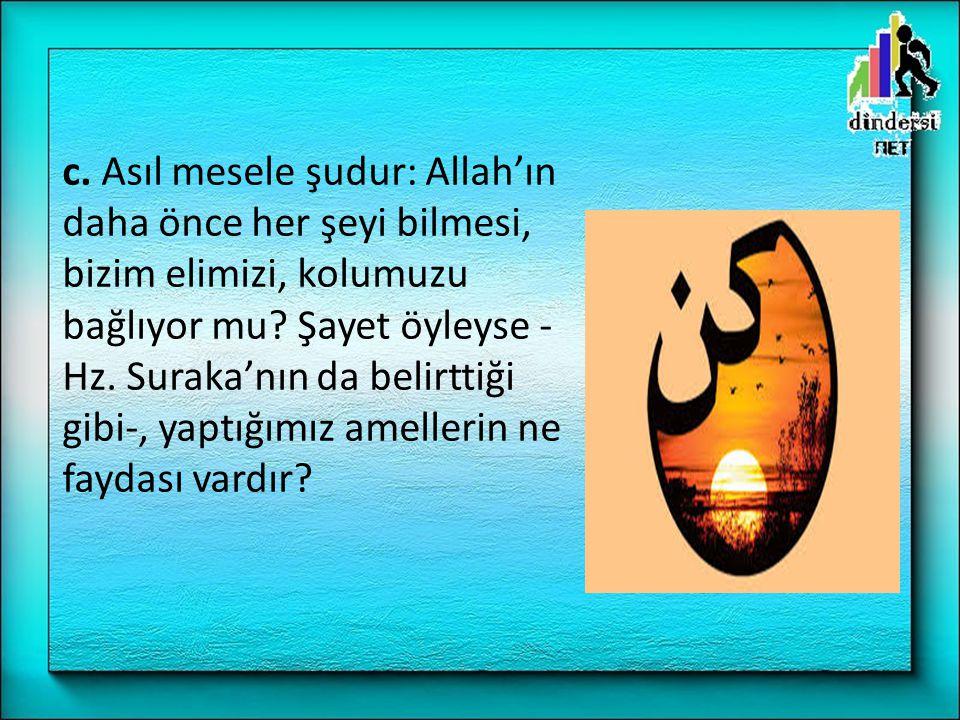 c.Asıl mesele şudur: Allah'ın daha önce her şeyi bilmesi, bizim elimizi, kolumuzu bağlıyor mu.