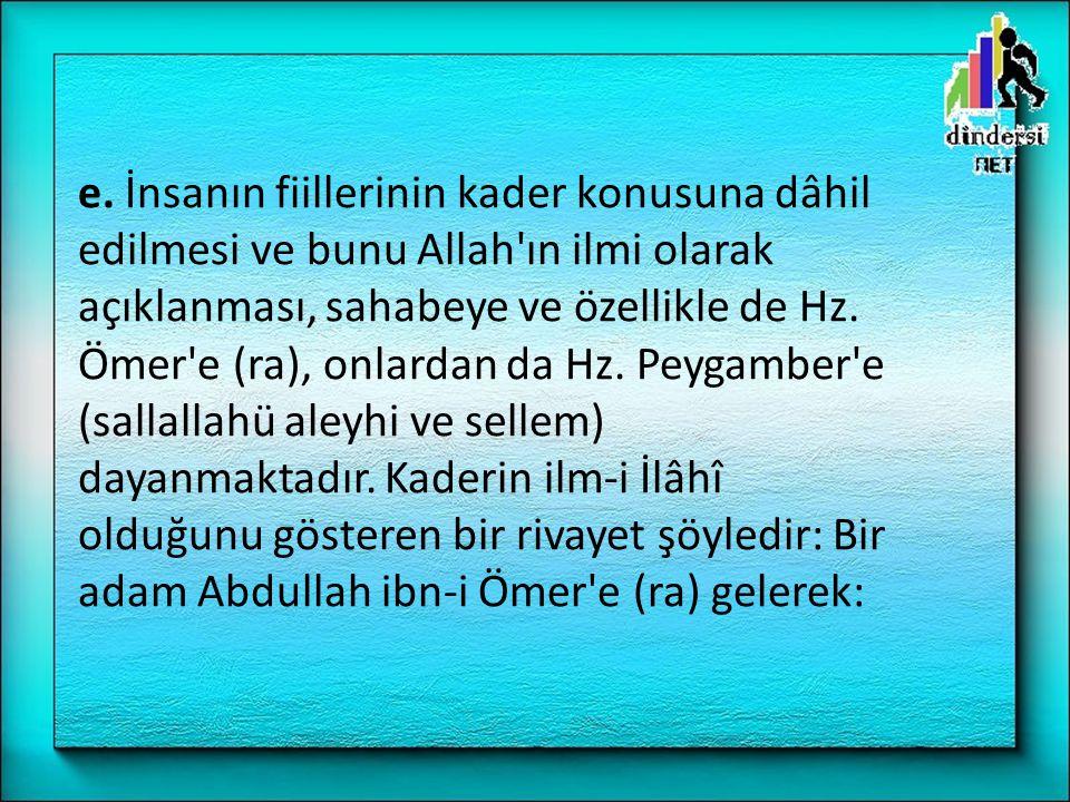e. İnsanın fiillerinin kader konusuna dâhil edilmesi ve bunu Allah'ın ilmi olarak açıklanması, sahabeye ve özellikle de Hz. Ömer'e (ra), onlardan da H