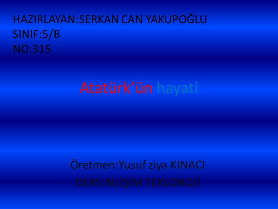 Atatürk'ün hayati Öretmen:Yusuf ziya KINACI DERS:BİLİŞİM TEKLONOJİ HAZIRLAYAN:SERKAN CAN YAKUPOĞLU SINIF:5/B NO:315