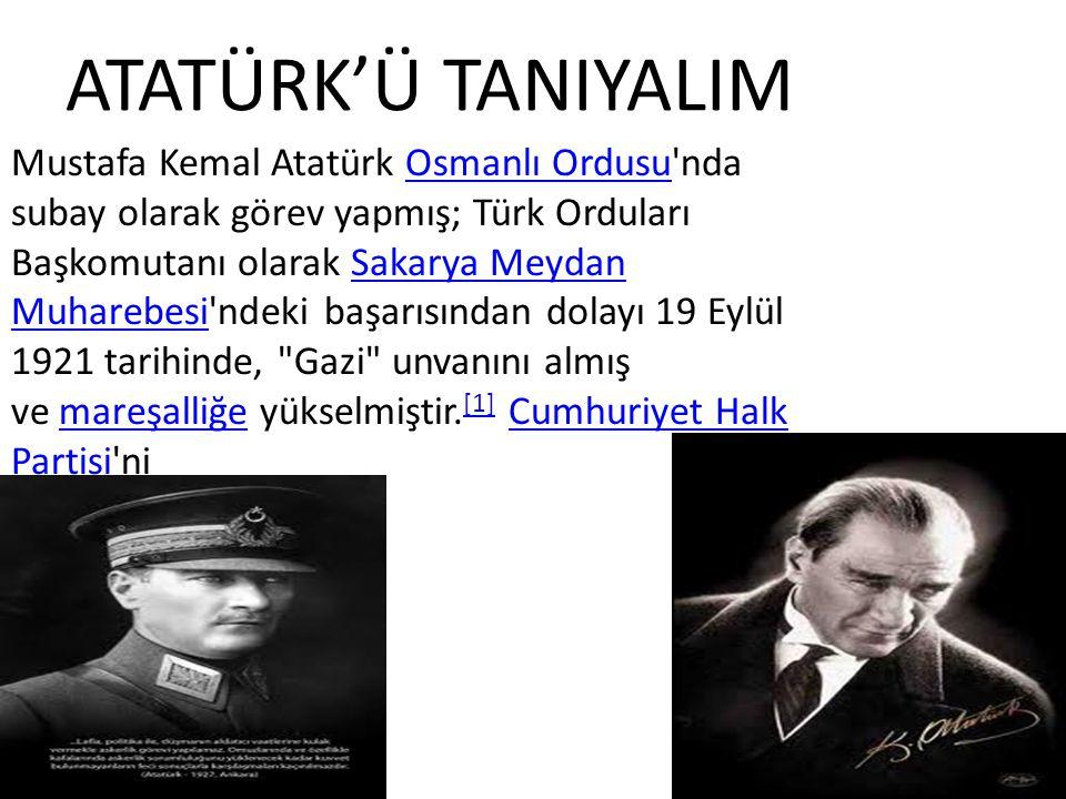ATATÜRK'Ü TANIYALIM Mustafa Kemal Atatürk Osmanlı Ordusu'nda subay olarak görev yapmış; Türk Orduları Başkomutanı olarak Sakarya Meydan Muharebesi'nde