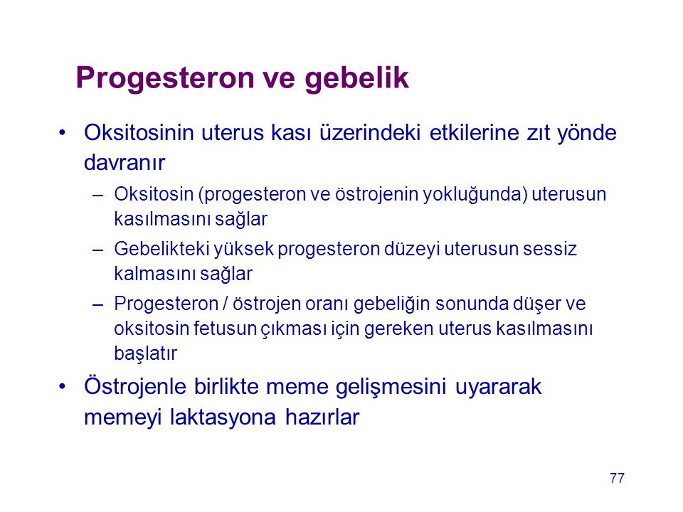 Progesteron ve gebelik Oksitosinin uterus kası üzerindeki etkilerine zıt yönde davranır –Oksitosin (progesteron ve östrojenin yokluğunda) uterusun kas