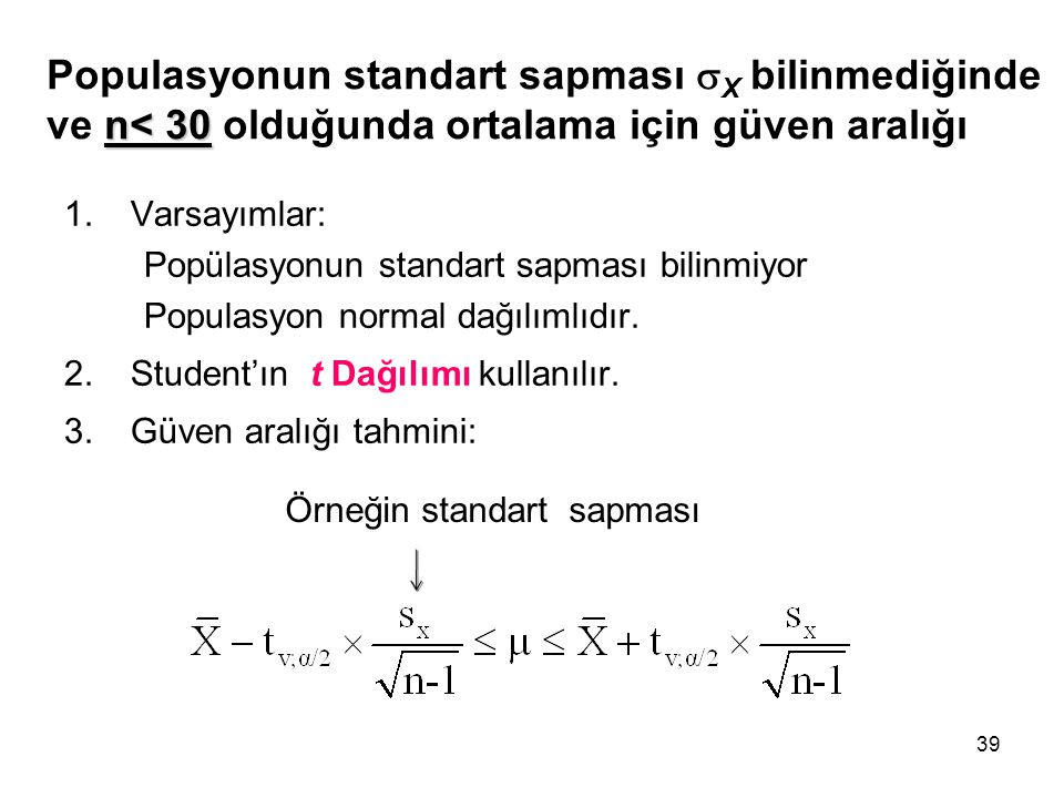 39 n< 30 Populasyonun standart sapması  X bilinmediğinde ve n< 30 olduğunda ortalama için güven aralığı 1.Varsayımlar: Popülasyonun standart sapması bilinmiyor Populasyon normal dağılımlıdır.