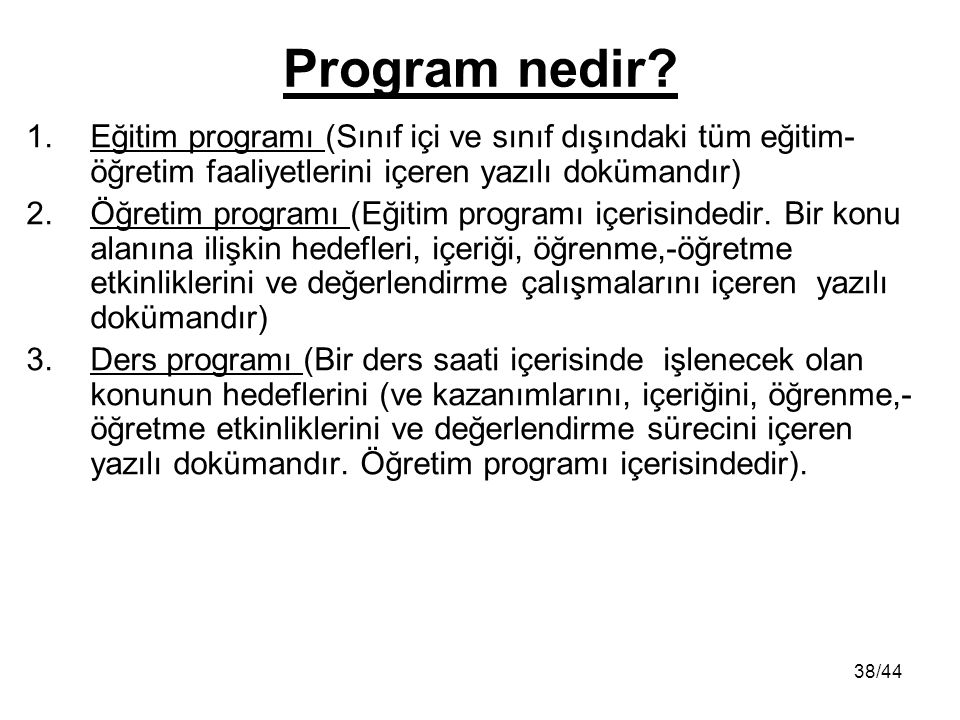 38/44 Program nedir? 1.Eğitim programı (Sınıf içi ve sınıf dışındaki tüm eğitim- öğretim faaliyetlerini içeren yazılı dokümandır) 2.Öğretim programı (