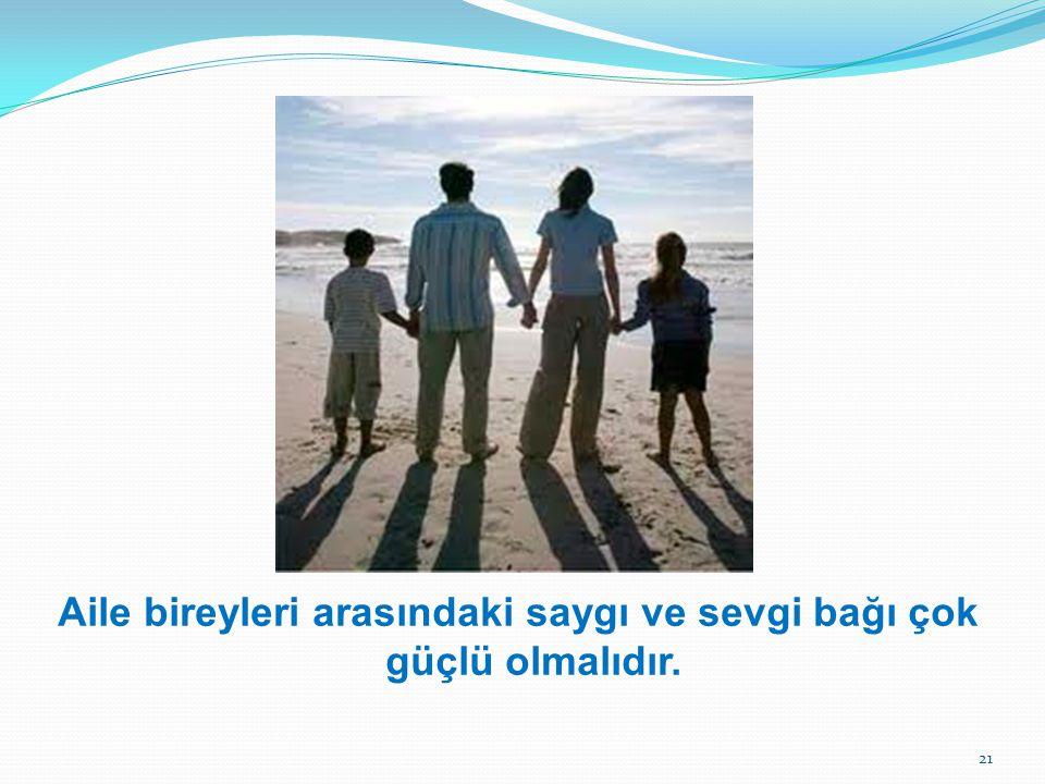 Aile bireyleri arasındaki saygı ve sevgi bağı çok güçlü olmalıdır. 21