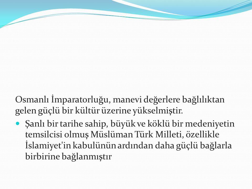 Osmanlı İmparatorluğu, manevi değerlere bağlılıktan gelen güçlü bir kültür üzerine yükselmiştir. Şanlı bir tarihe sahip, büyük ve köklü bir medeniyeti