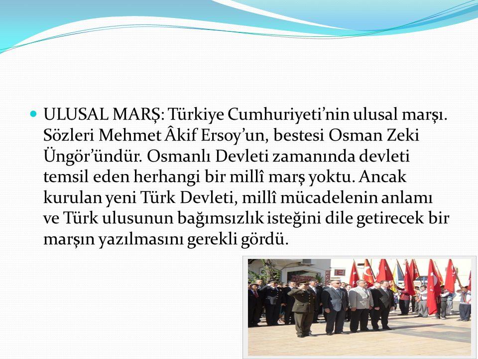 ULUSAL MARŞ: Türkiye Cumhuriyeti'nin ulusal marşı. Sözleri Mehmet Âkif Ersoy'un, bestesi Osman Zeki Üngör'ündür. Osmanlı Devleti zamanında devleti tem