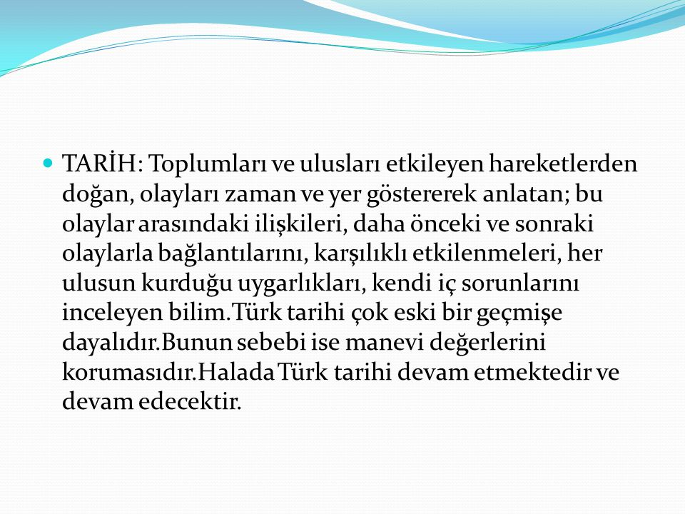 TARİH: Toplumları ve ulusları etkileyen hareketlerden doğan, olayları zaman ve yer göstererek anlatan; bu olaylar arasındaki ilişkileri, daha önceki ve sonraki olaylarla bağlantılarını, karşılıklı etkilenmeleri, her ulusun kurduğu uygarlıkları, kendi iç sorunlarını inceleyen bilim.Türk tarihi çok eski bir geçmişe dayalıdır.Bunun sebebi ise manevi değerlerini korumasıdır.Halada Türk tarihi devam etmektedir ve devam edecektir.
